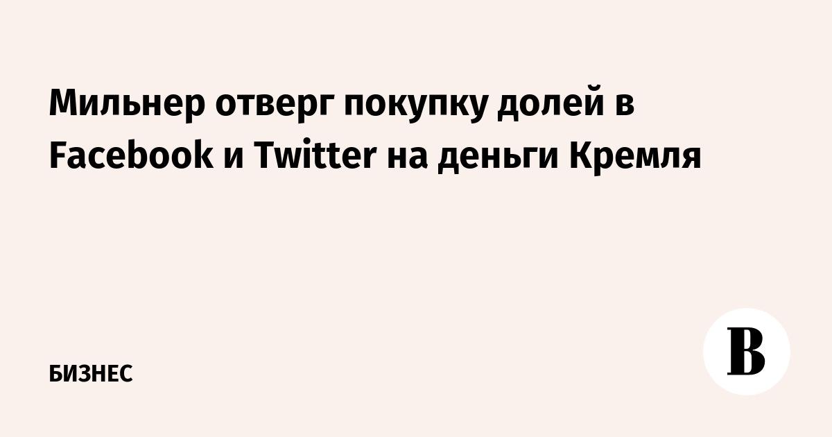 Мильнер отверг покупку долей в Facebook и Twitter на деньги Кремля