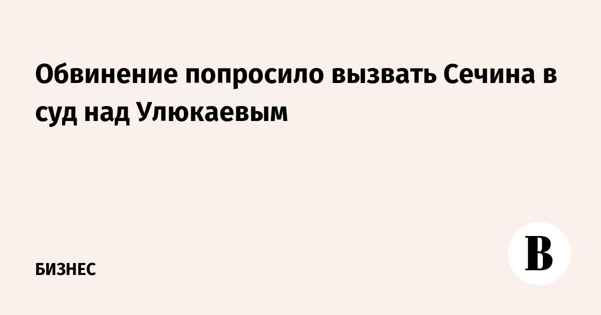 Обвинение попросило вызвать Сечина в суд над Улюкаевым