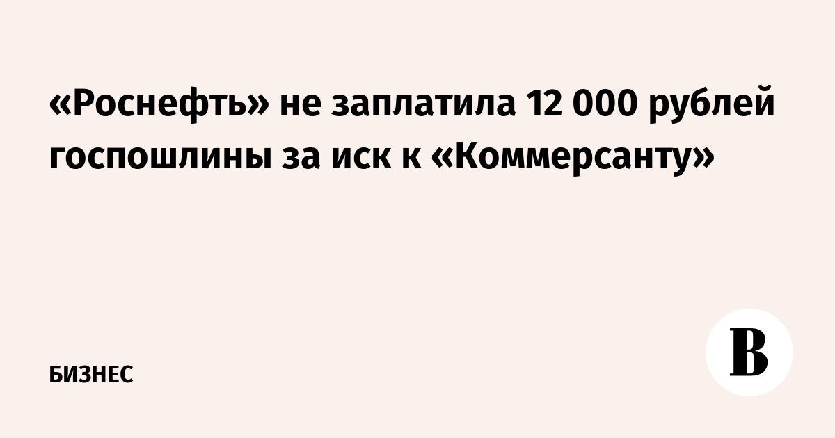 «Роснефть» не заплатила 12 000 рублей госпошлины за иск к «Коммерсанту»