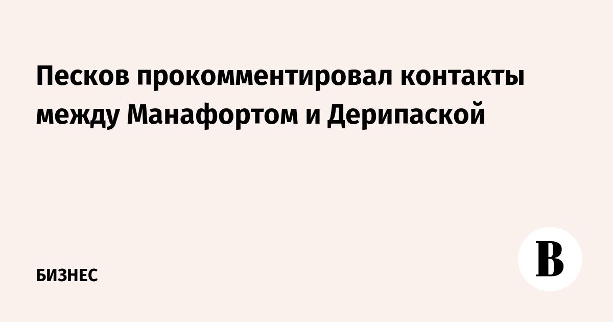Песков прокомментировал контакты между Манафортом и Дерипаской
