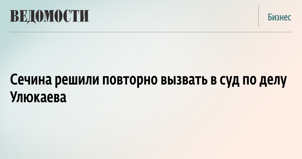 Сечина решили повторно вызвать в суд по делу Улюкаева