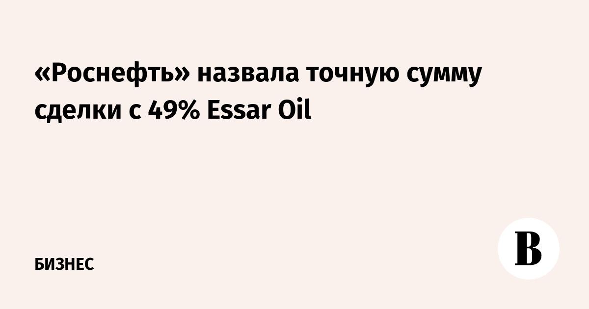 «Роснефть» назвала точную сумму сделки с 49% Essar Oil