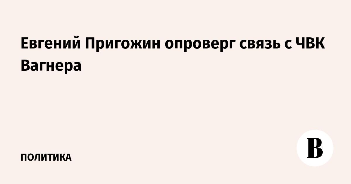 Евгений Пригожин опроверг связь с ЧВК Вагнера