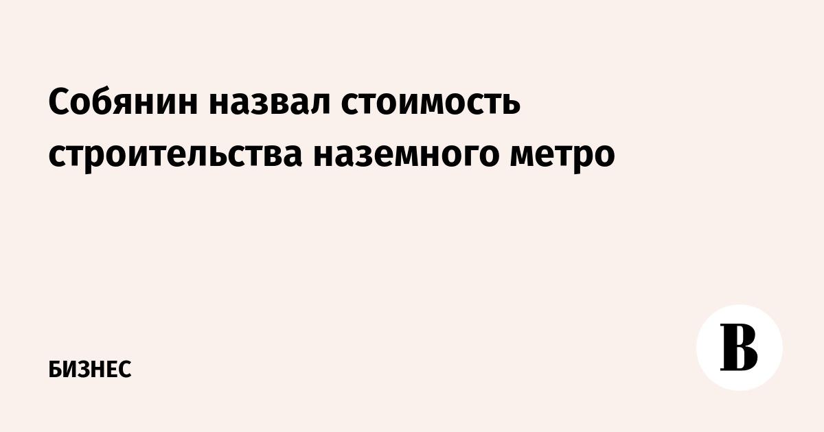 Собянин назвал стоимость строительства  наземного метро