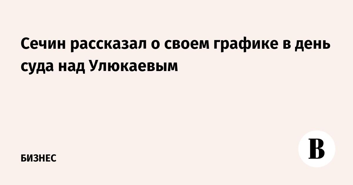 Сечин рассказал о своем графике в день суда над Улюкаевым