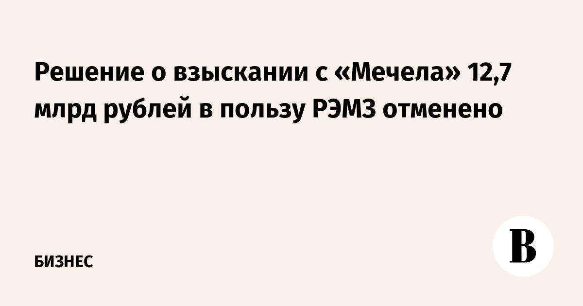 Решение о взыскании с «Мечела» 12,7 млрд рублей в пользу РЭМЗ отменено