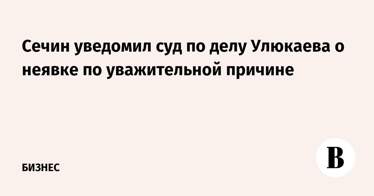 Сечин уведомил суд по делу Улюкаева о неявке по уважительной причине
