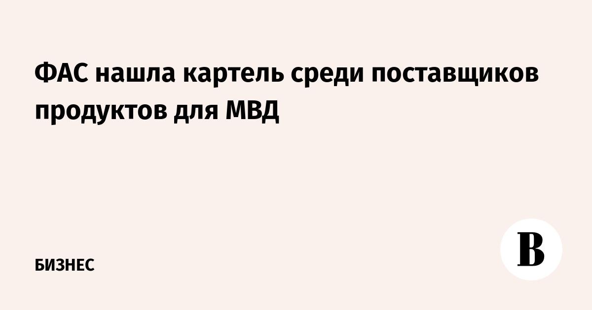 ФАС нашла картель среди поставщиков продуктов для МВД
