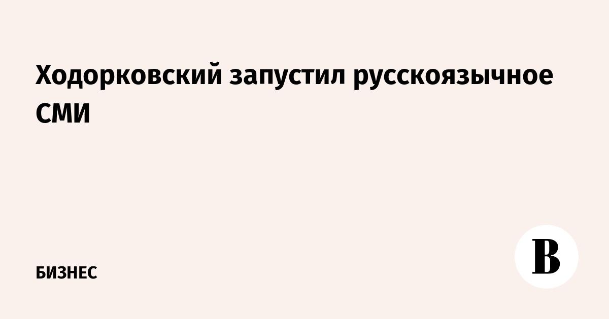 Ходорковский запустил русскоязычное СМИ