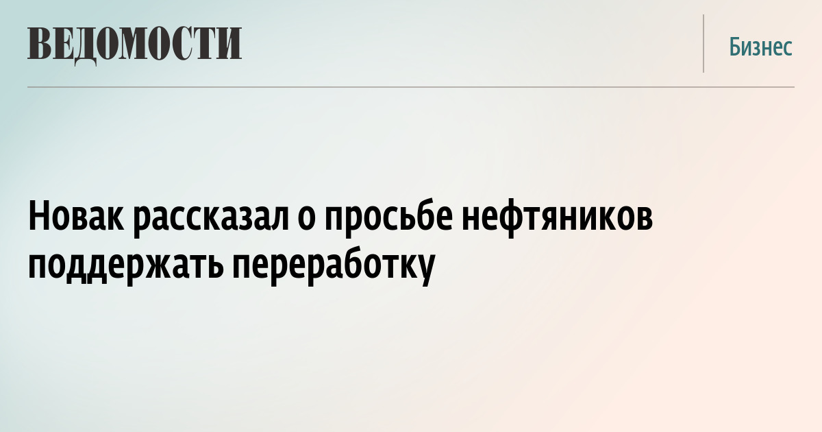 Новак рассказал о просьбе нефтяников поддержать переработку