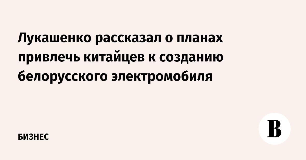 Лукашенко рассказал о планах привлечь китайцев к созданию белорусского электромобиля