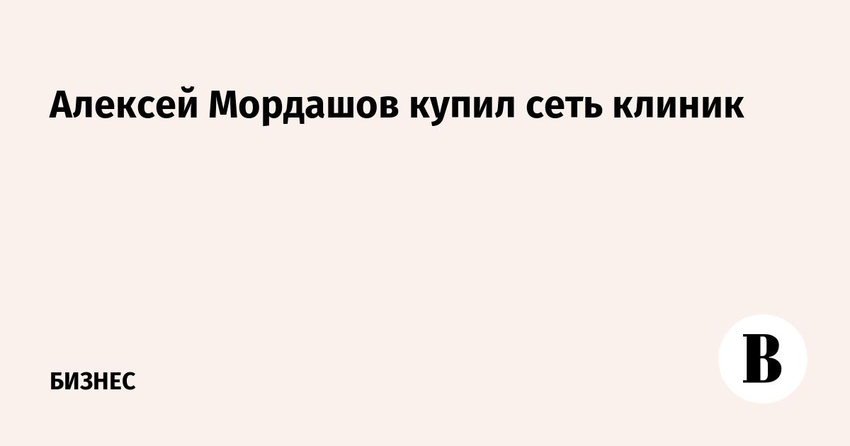 Алексей Мордашов купил сеть клиник