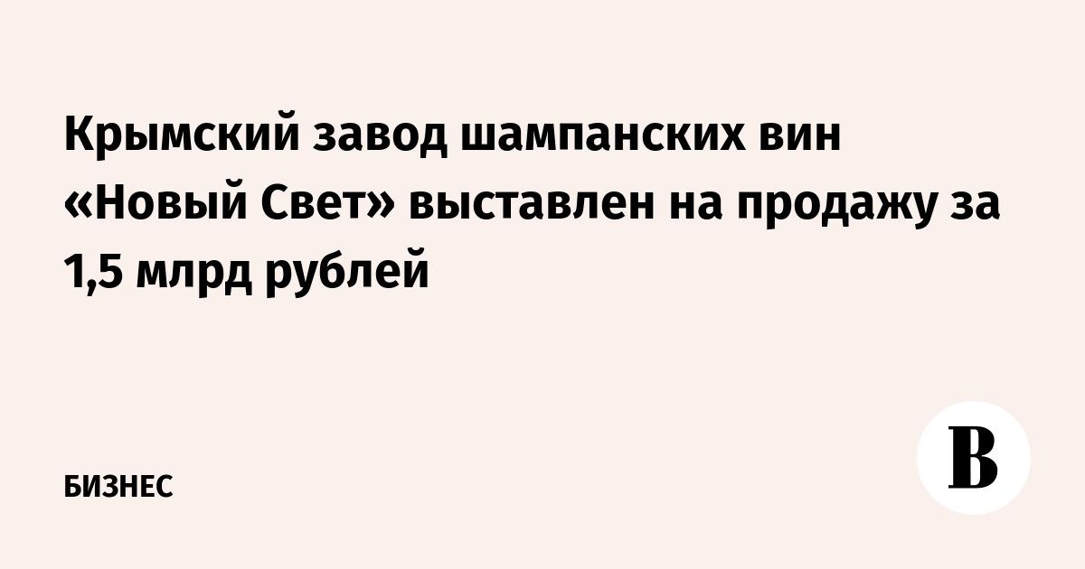 Крымский завод шампанских вин «Новый Свет» выставлен на продажу за 1,5 млрд рублей