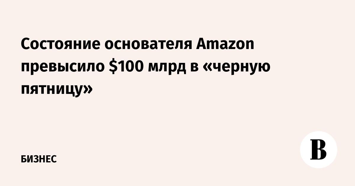 Состояние основателя Amazon превысило $100 млрд в «черную пятницу»