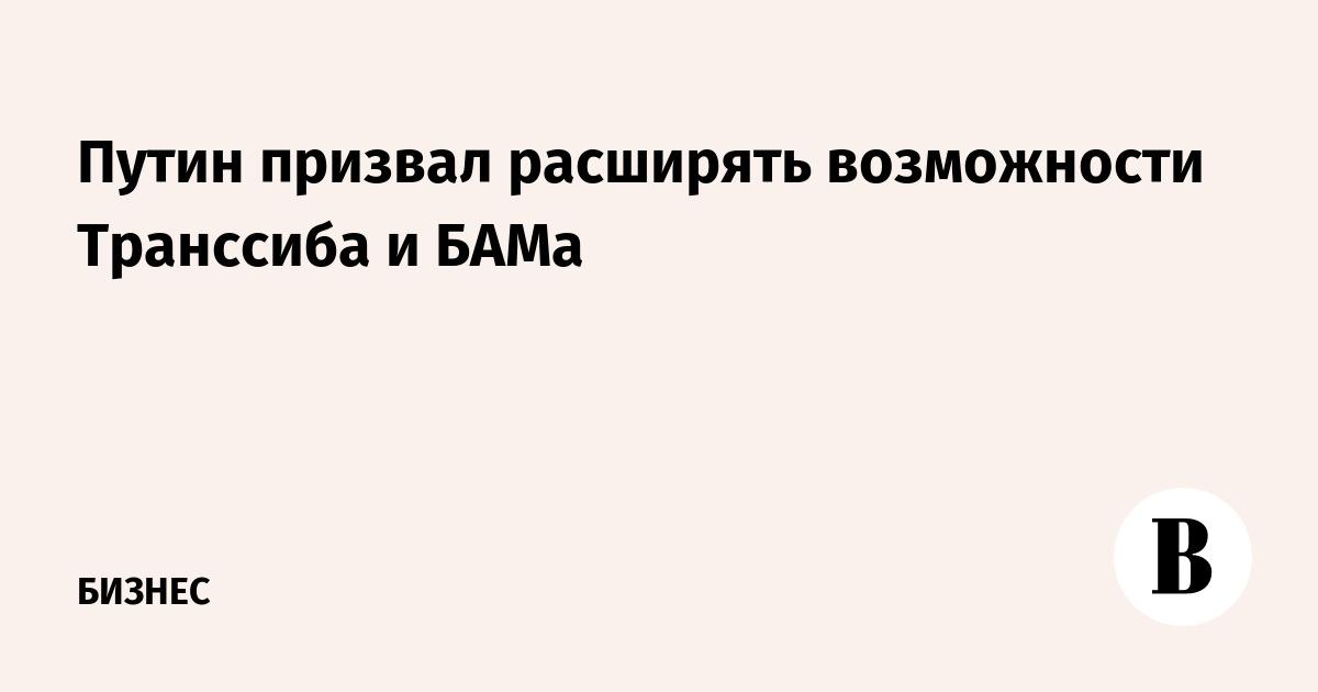 Путин призвал расширять возможности Транссиба и БАМа