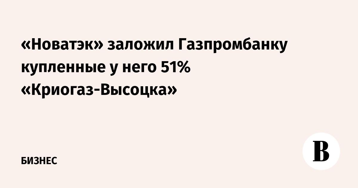 «Новатэк» заложил Газпромбанку купленные у него 51% «Криогаз-Высоцка»