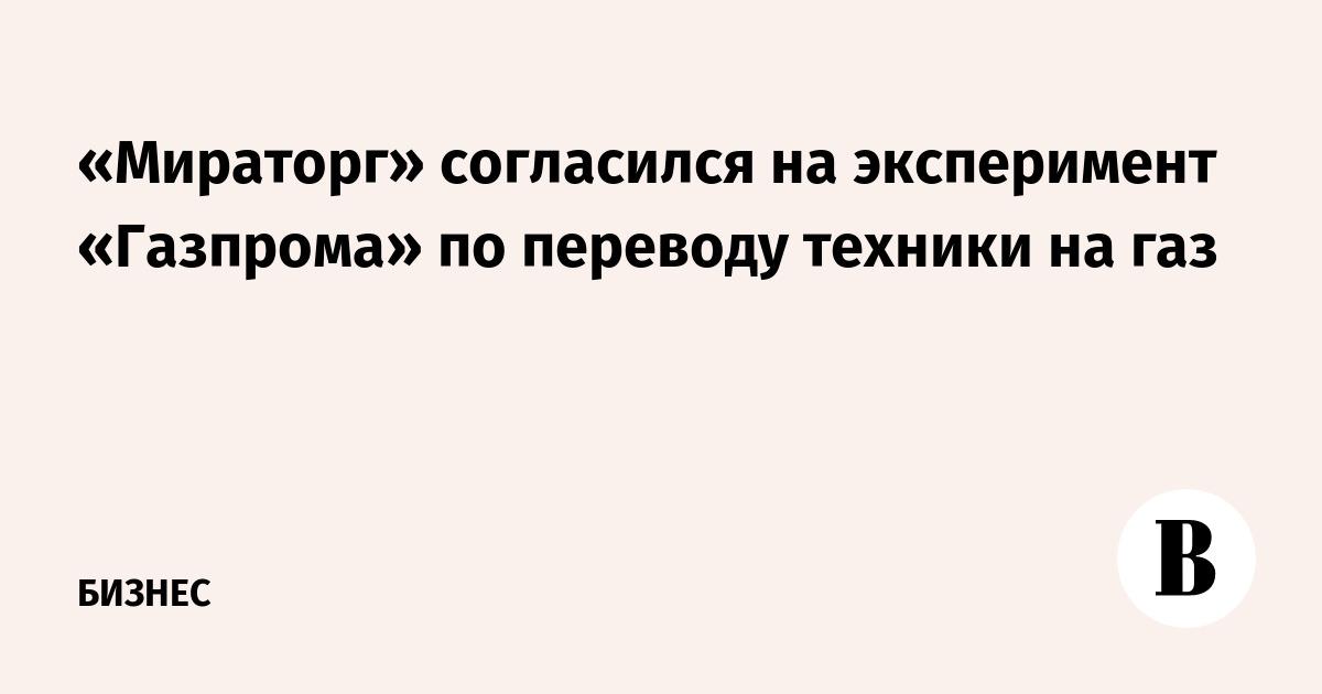 «Мираторг» согласился на эксперимент «Газпрома» по переводу техники на газ
