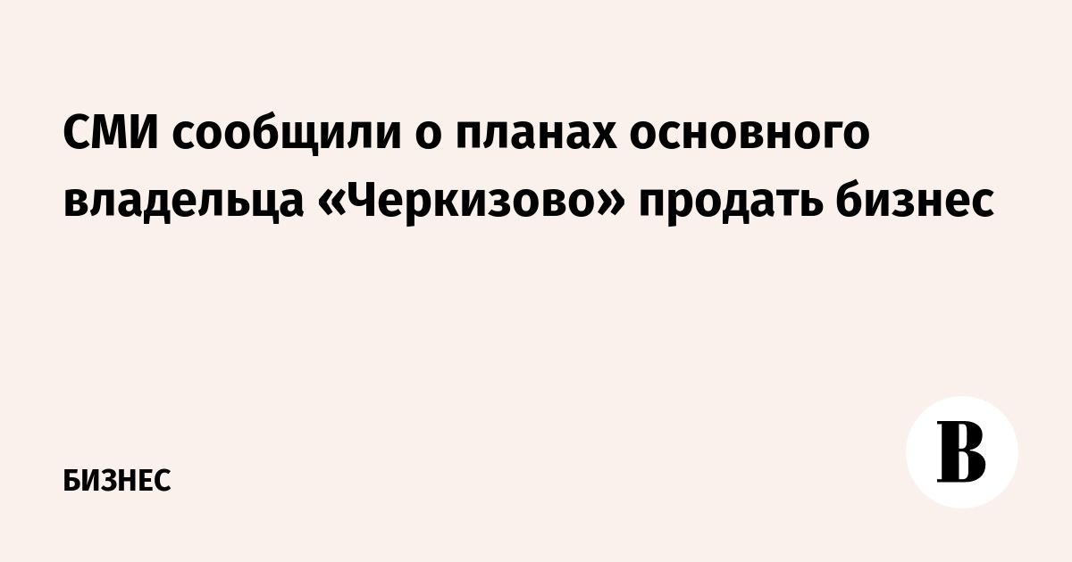 СМИ сообщили о планах основного владельца «Черкизово» продать бизнес