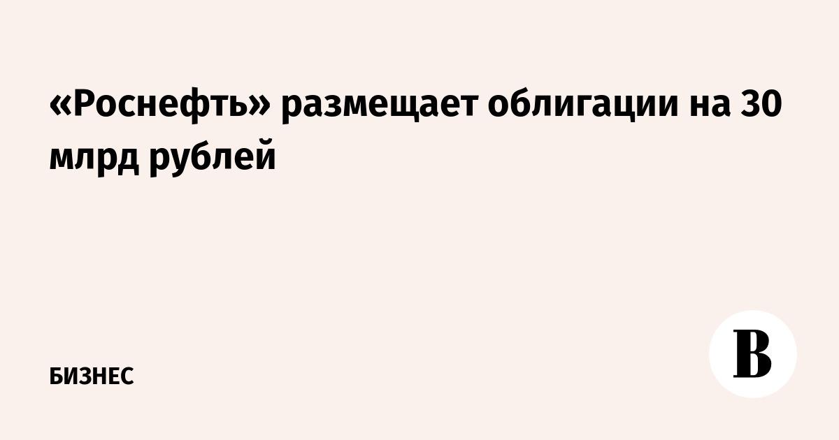 «Роснефть» размещает облигации на 30 млрд рублей