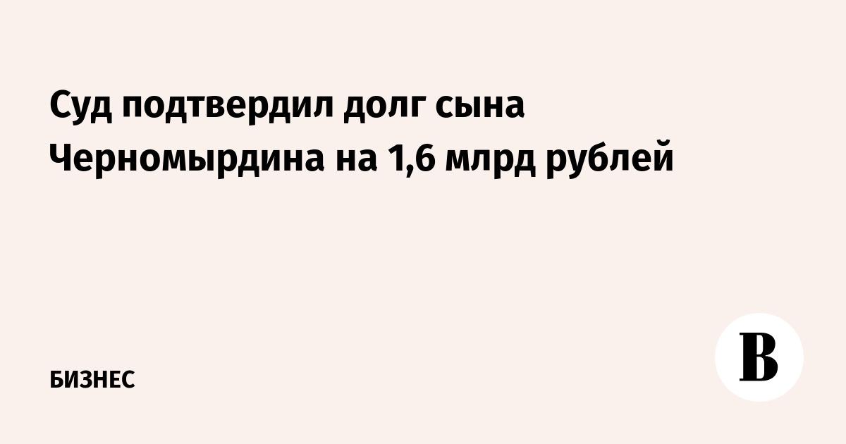 Суд подтвердил долг сына Черномырдина на 1,6 млрд рублей