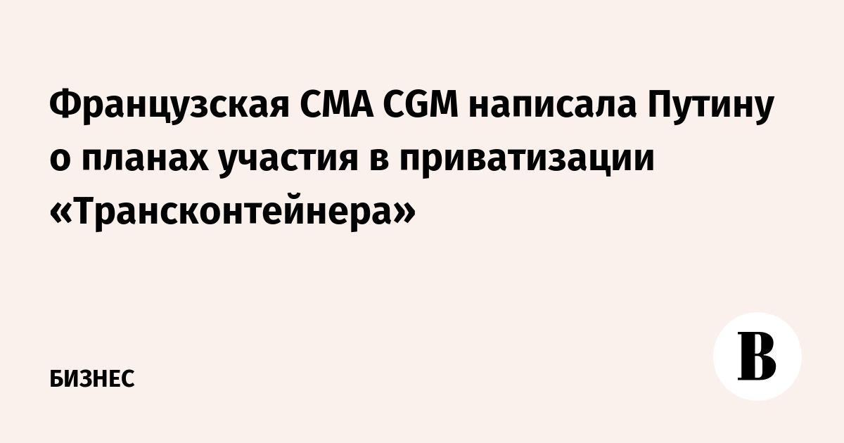 Французская CMA CGM написала Путину о планах участия в приватизации «Трансконтейнера»