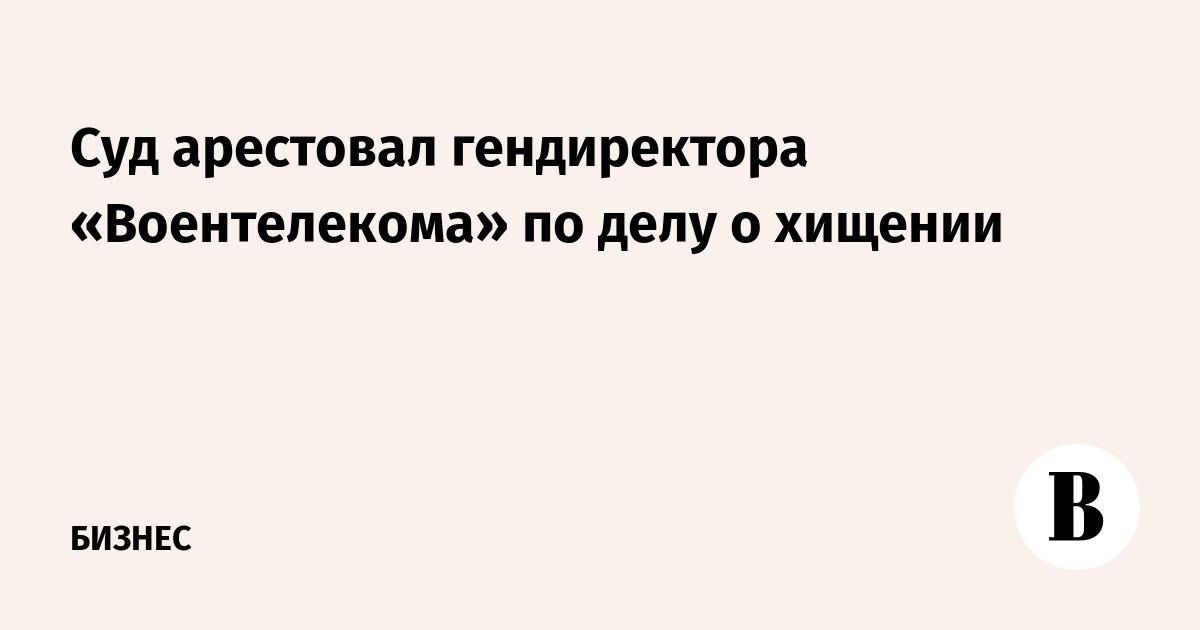 Суд арестовал гендиректора «Воентелекома» по делу о хищении