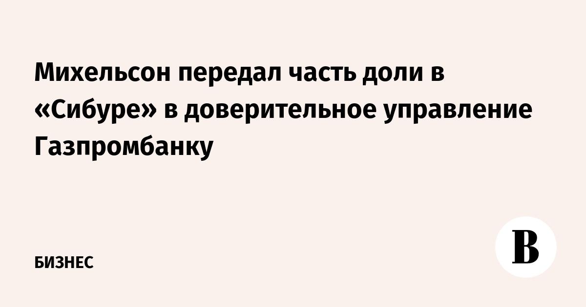 Михельсон передал часть доли в «Сибуре» в доверительное управление Газпромбанку