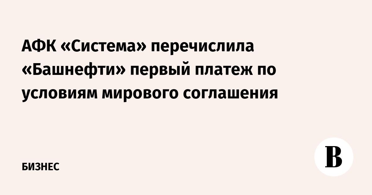 АФК «Система» перечислила «Башнефти» первый платеж по условиям мирового соглашения
