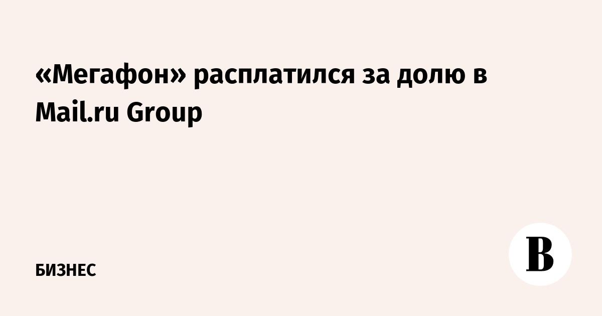 «Мегафон» расплатился за долю в Mail.ru Group