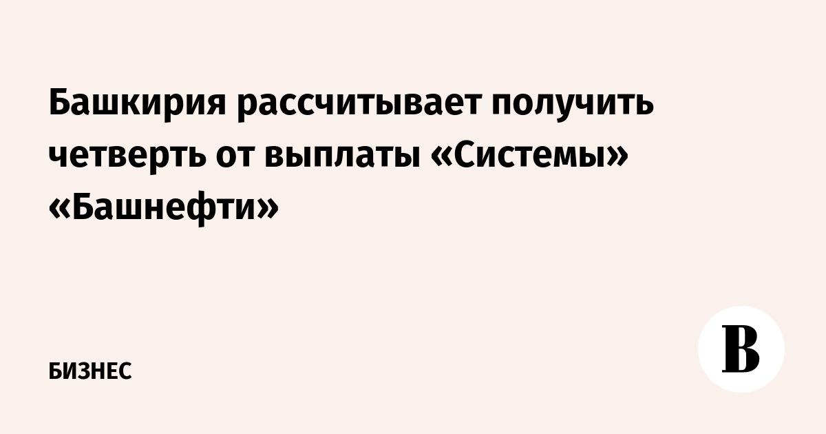Башкирия рассчитывает получить четверть от выплаты «Системы» «Башнефти»