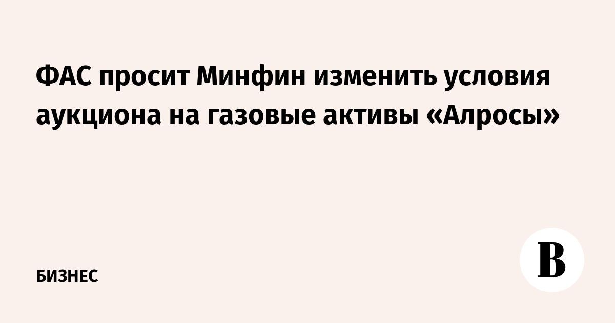 ФАС просит Минфин изменить условия аукциона на газовые активы «Алросы»