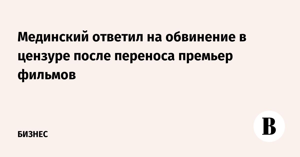 Мединский ответил на обвинение в цензуре после переноса премьер фильмов