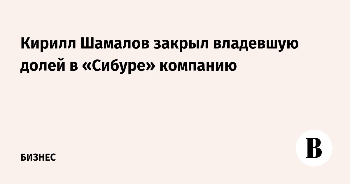 Кирилл Шамалов закрыл владевшую долей в «Сибуре» компанию