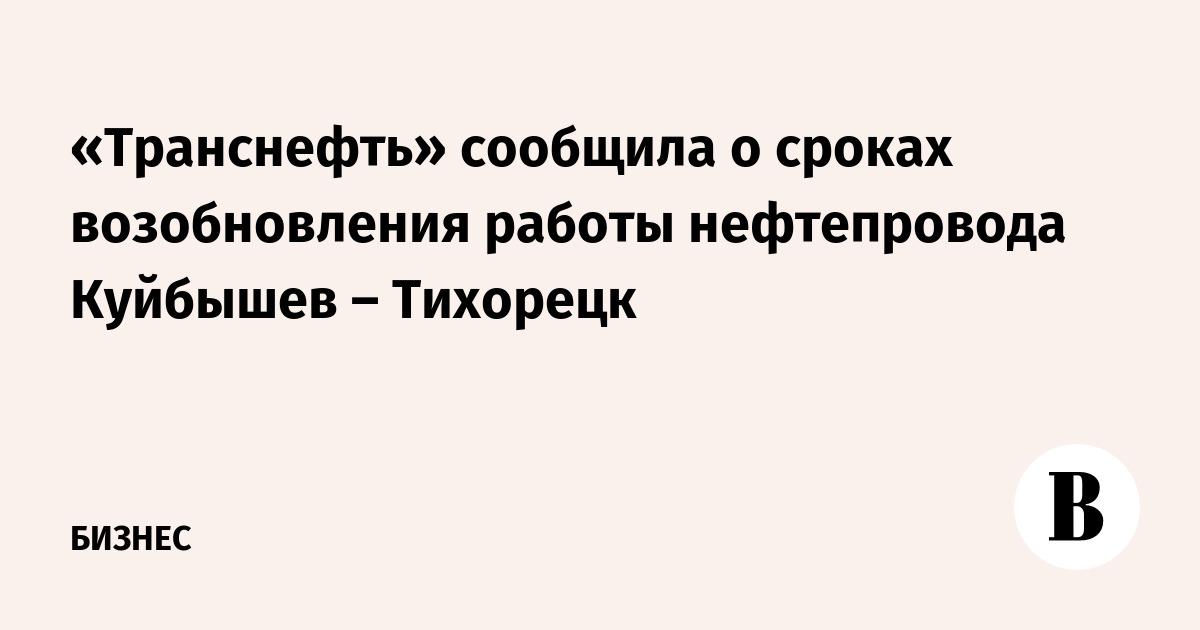 «Транснефть» сообщила о сроках возобновления работы нефтепровода Куйбышев – Тихорецк