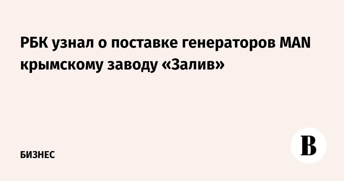 РБК узнал о поставке генераторов MAN крымскому заводу «Залив»