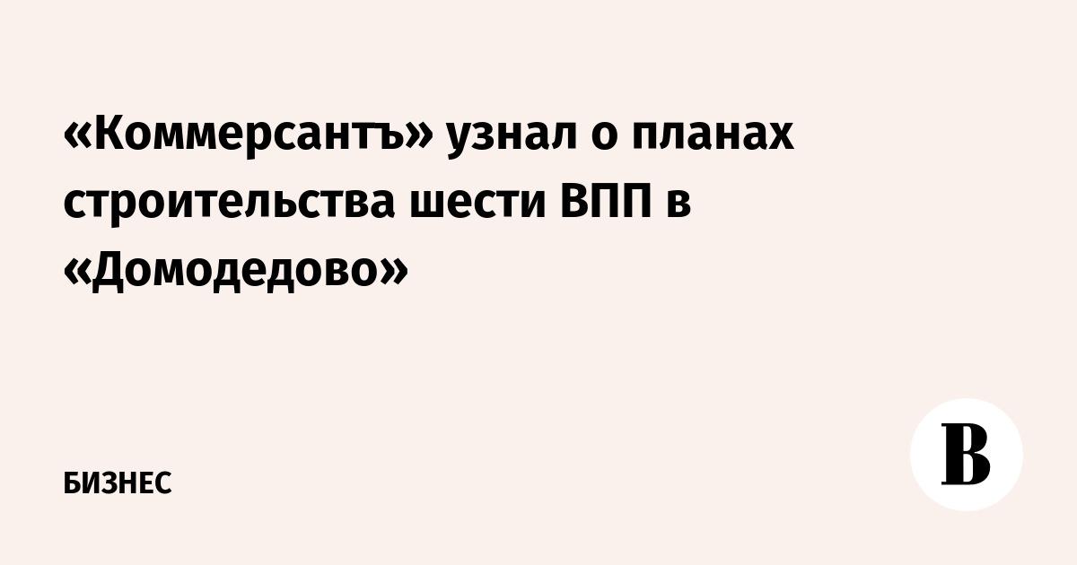 «Коммерсантъ» узнал о планах строительства шести ВПП в «Домодедово»