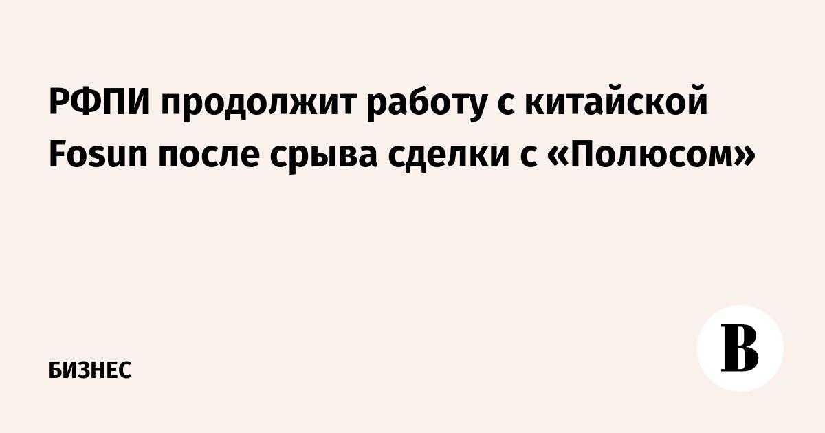 РФПИ продолжит работу с китайской Fosun после срыва сделки с «Полюсом»