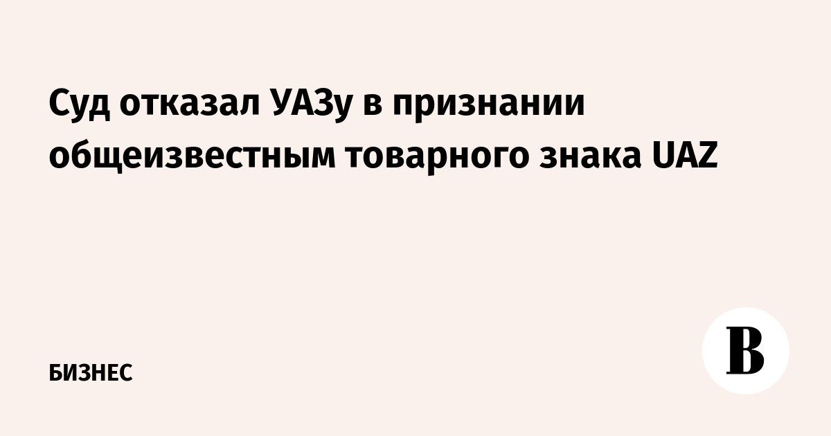 Суд отказал УАЗу в признании общеизвестным товарного знака UAZ
