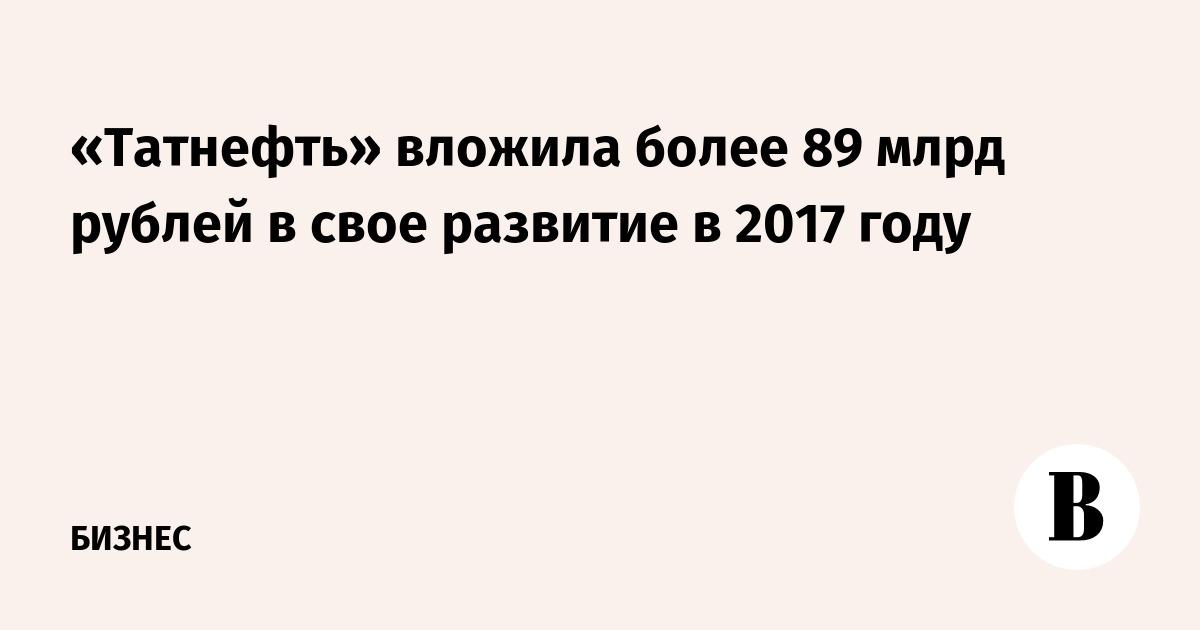 «Татнефть» вложила более 89 млрд рублей в свое развитие в 2017 году