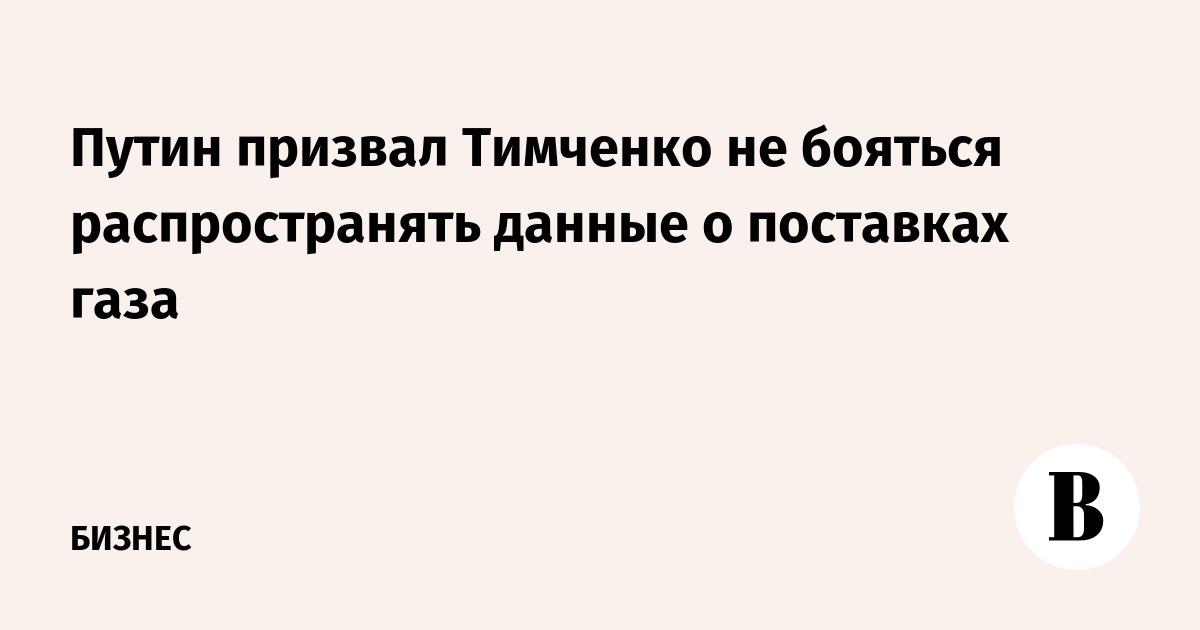 Путин призвал Тимченко не бояться распространять данные о поставках газа