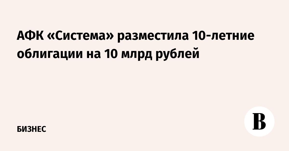 АФК «Система» разместила 10-летние облигации на 10 млрд рублей
