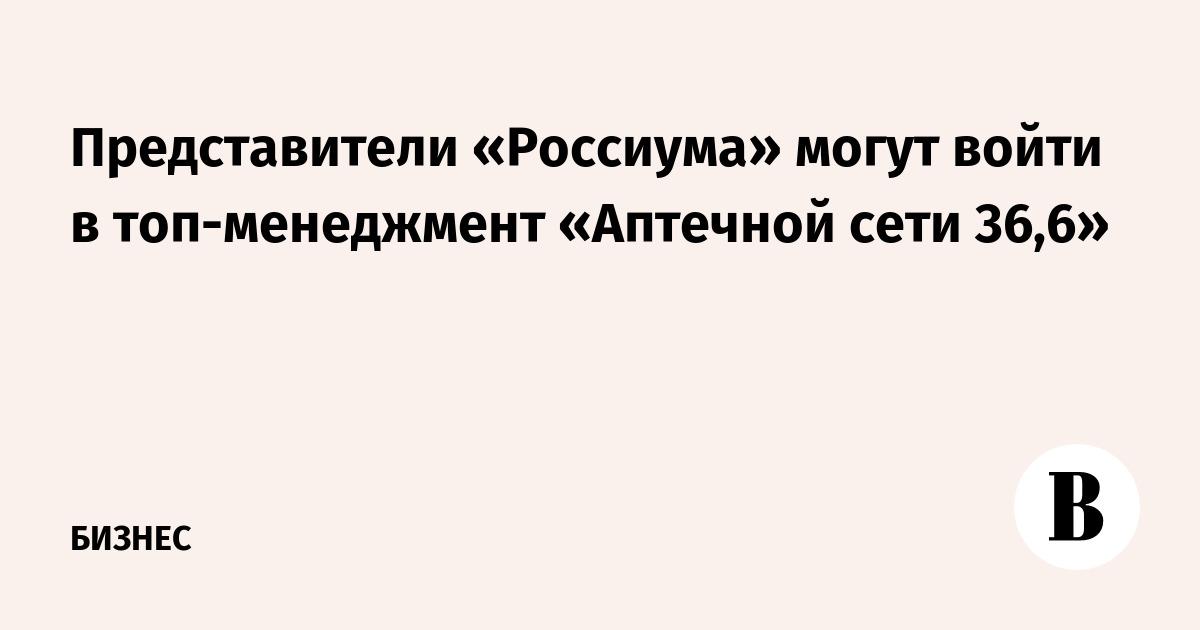 Представители «Россиума» могут войти в топ-менеджмент «Аптечной сети 36,6»