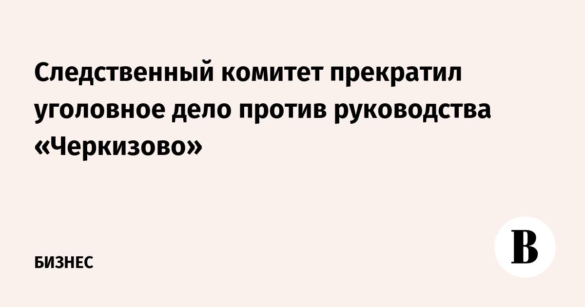 Следственный комитет прекратил уголовное дело против руководства «Черкизово»