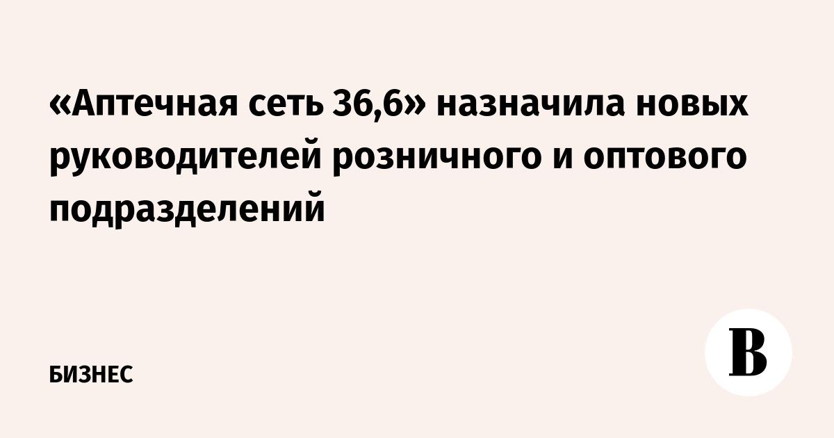«Аптечная сеть 36,6» назначила новых руководителей розничного и оптового подразделений