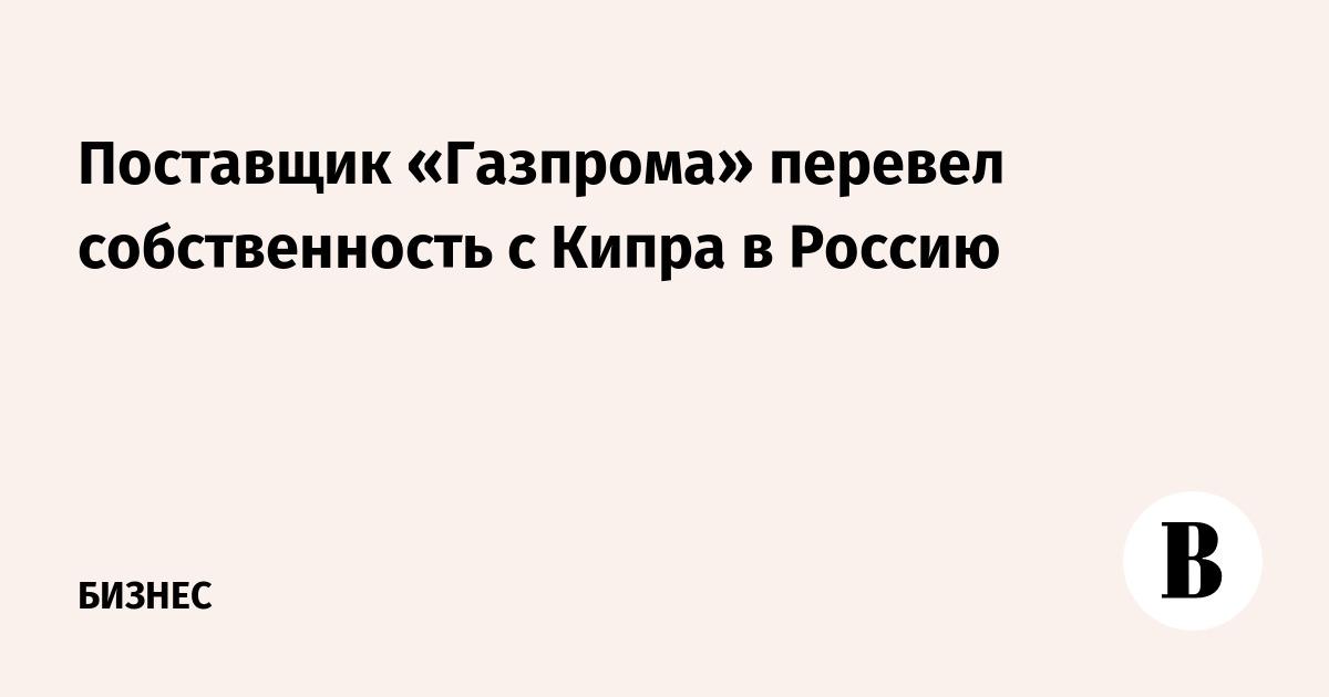 Поставщик «Газпрома» перевел собственность с Кипра в Россию
