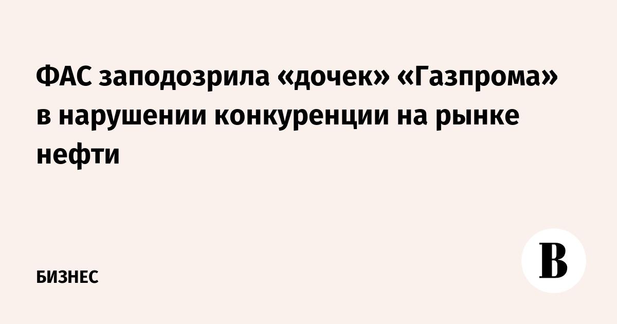 ФАС заподозрила «дочек» «Газпрома» в нарушении конкуренции на рынке нефти