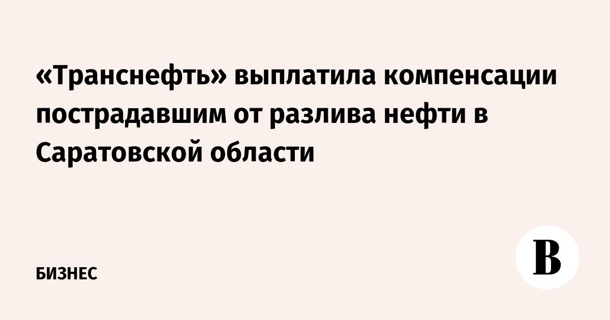 «Транснефть» выплатила компенсации пострадавшим от разлива нефти в Саратовской области
