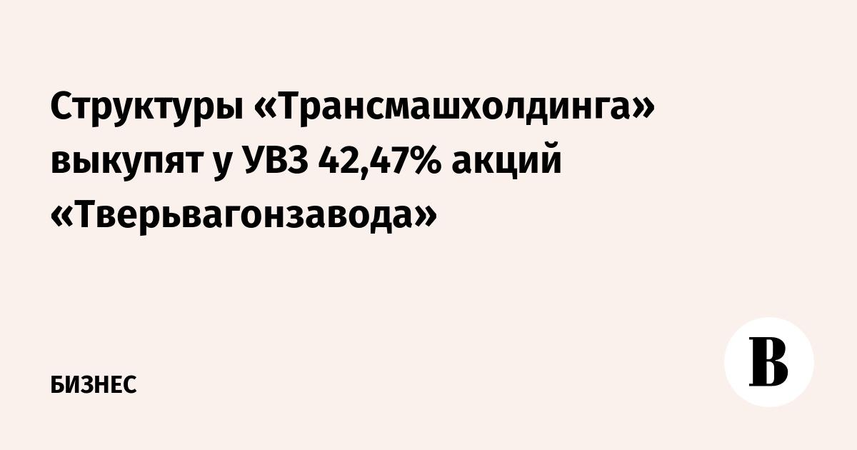 Структуры «Трансмашхолдинга» выкупят у УВЗ 42,47% акций «Тверьвагонзавода»