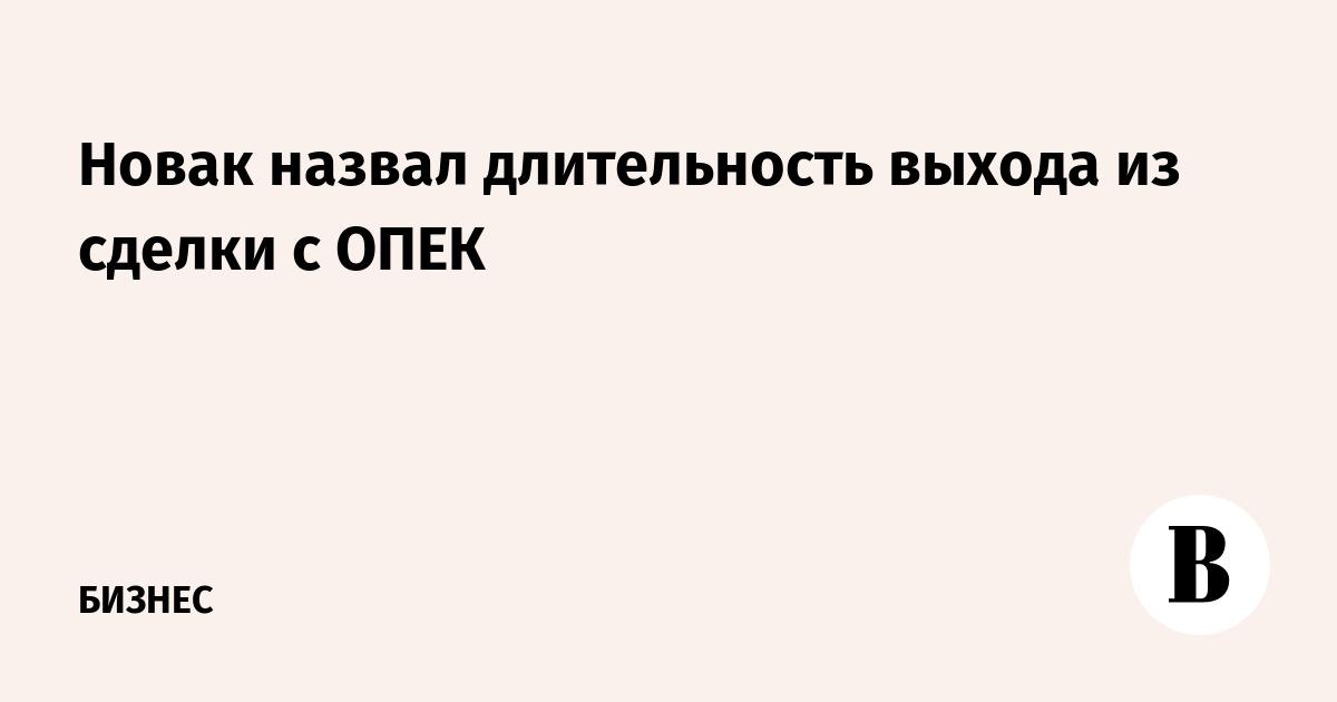 Новак назвал длительность выхода из сделки с ОПЕК