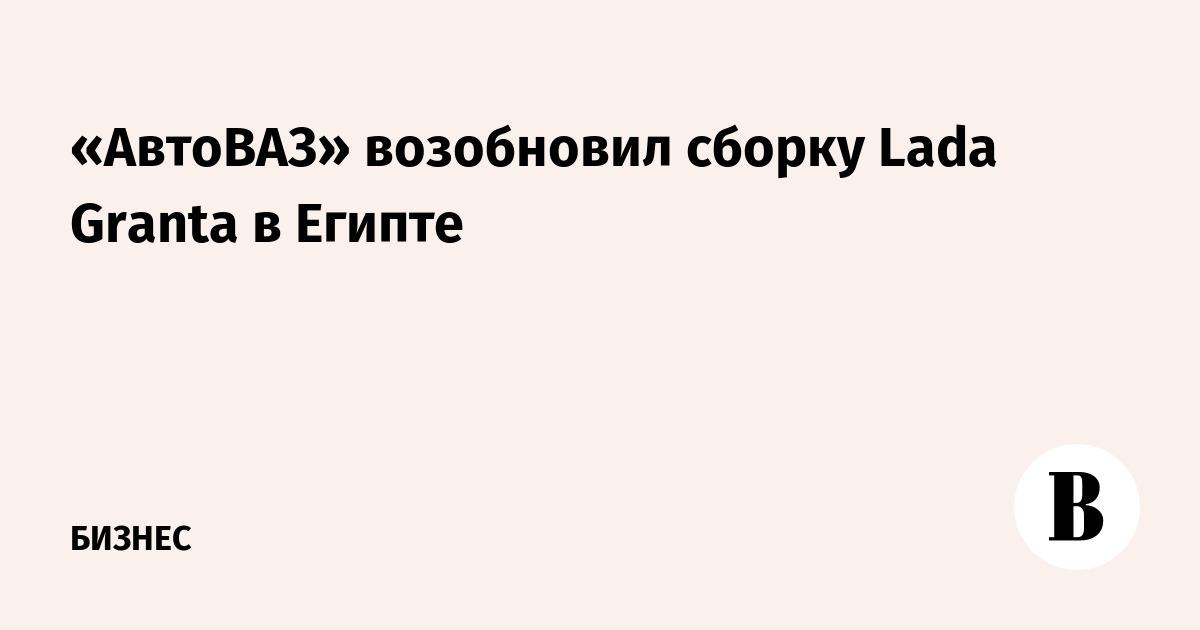 «АвтоВАЗ» возобновил сборку Lada Granta в Египте